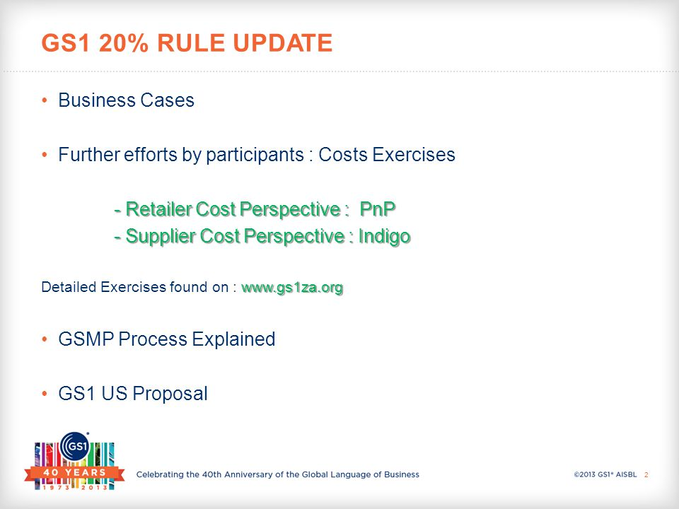 Business Cases Further efforts by participants : Costs Exercises - Retailer Cost Perspective : PnP - Retailer Cost Perspective : PnP - Supplier Cost Perspective : Indigo - Supplier Cost Perspective : Indigo www.gs1za.org Detailed Exercises found on : www.gs1za.org GSMP Process Explained GS1 US Proposal GS1 20% RULE UPDATE 2