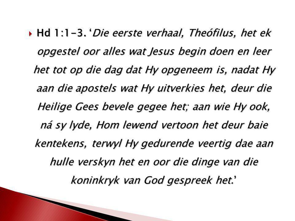  Hd 1:1-3. 'Die eerste verhaal, Theófilus, het ek opgestel oor alles wat Jesus begin doen en leer het tot op die dag dat Hy opgeneem is, nadat Hy aan