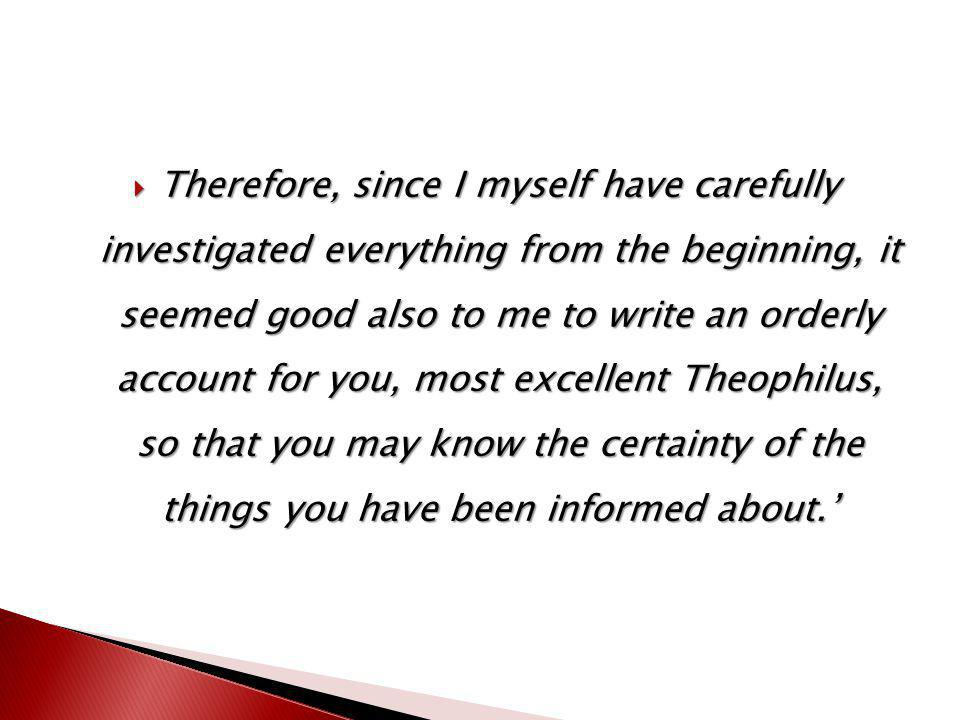  Therefore, since I myself have carefully investigated everything from the beginning, it seemed good also to me to write an orderly account for you, most excellent Theophilus, so that you may know the certainty of the things you have been informed about.'