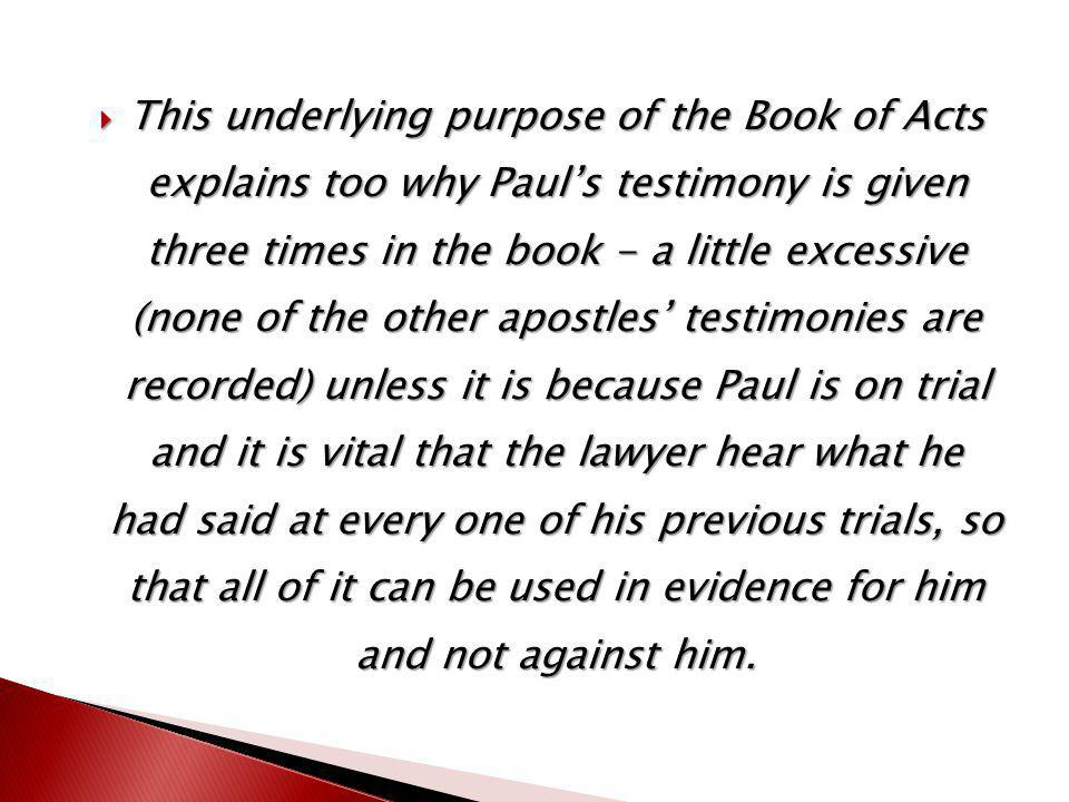  This underlying purpose of the Book of Acts explains too why Paul's testimony is given three times in the book - a little excessive (none of the other apostles' testimonies are recorded) unless it is because Paul is on trial and it is vital that the lawyer hear what he had said at every one of his previous trials, so that all of it can be used in evidence for him and not against him.