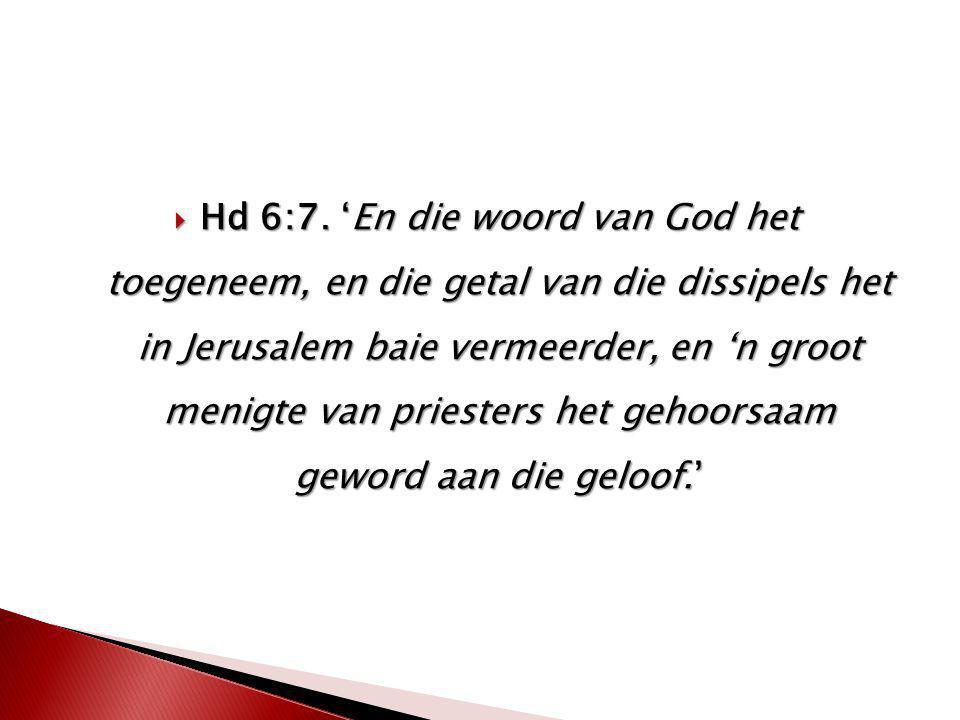  Hd 6:7. 'En die woord van God het toegeneem, en die getal van die dissipels het in Jerusalem baie vermeerder, en 'n groot menigte van priesters het