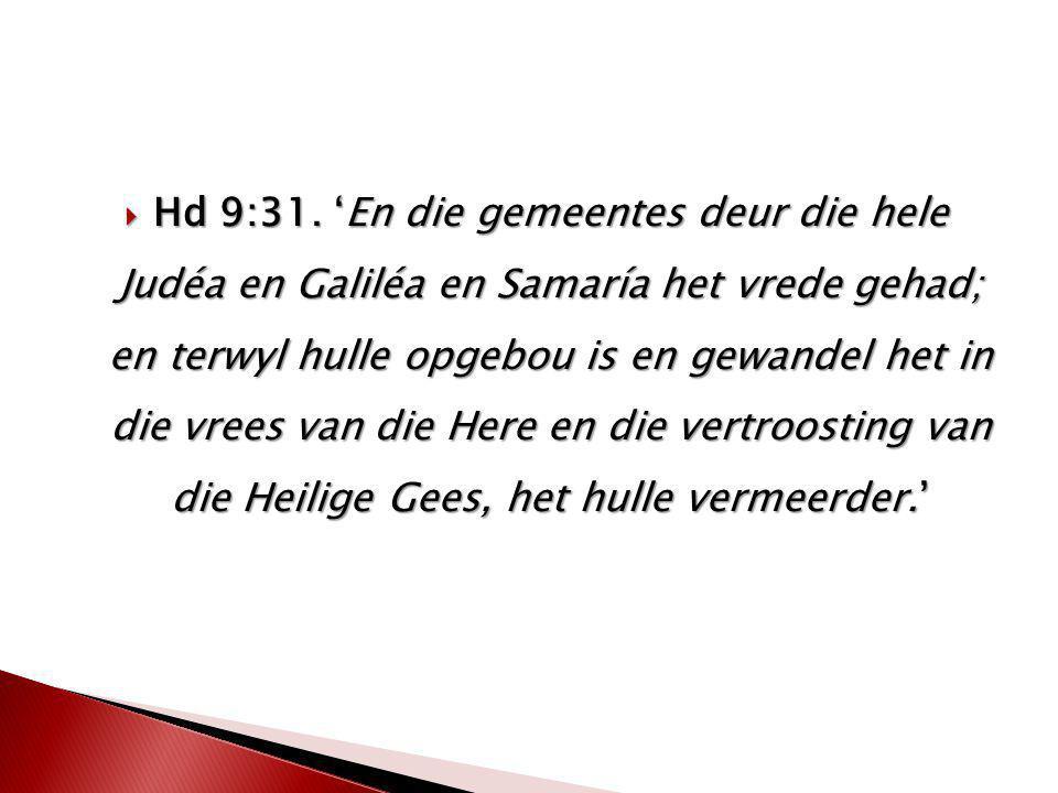 Hd 9:31. 'En die gemeentes deur die hele Judéa en Galiléa en Samaría het vrede gehad; en terwyl hulle opgebou is en gewandel het in die vrees van di