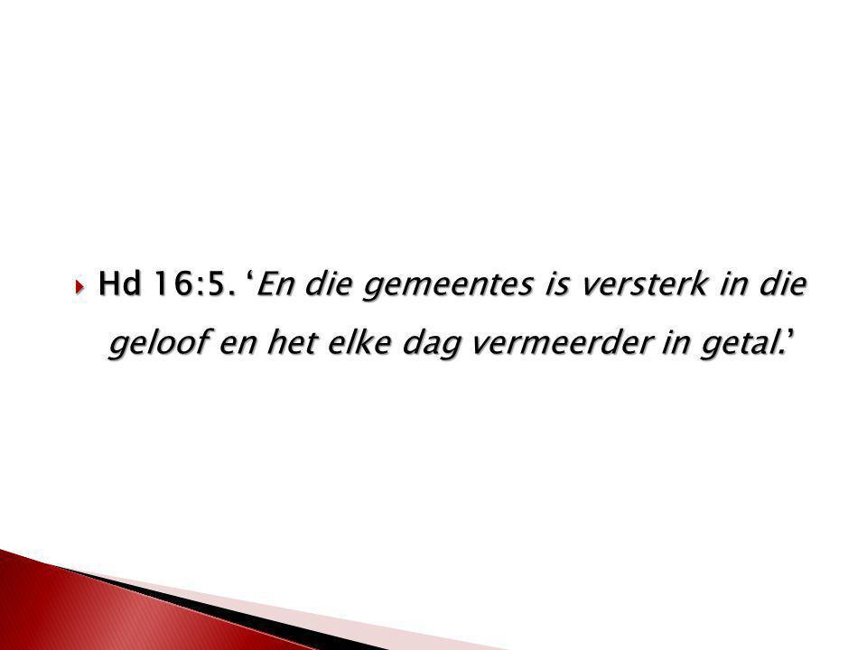  Hd 16:5. 'En die gemeentes is versterk in die geloof en het elke dag vermeerder in getal.'