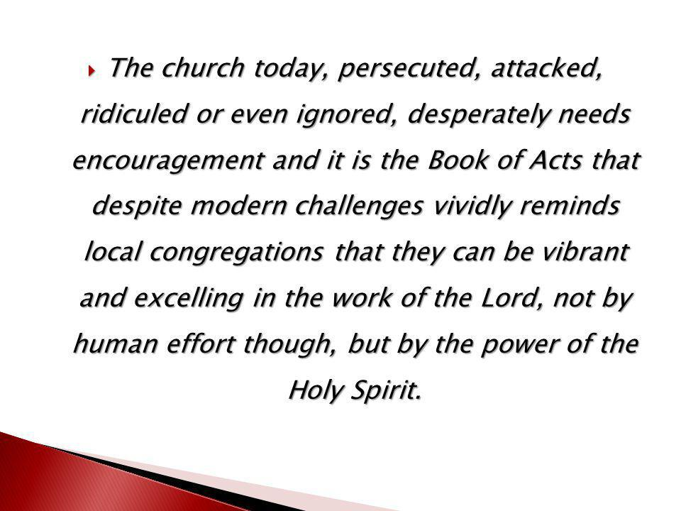  The church today, persecuted, attacked, ridiculed or even ignored, desperately needs encouragement and it is the Book of Acts that despite modern challenges vividly reminds local congregations that they can be vibrant and excelling in the work of the Lord, not by human effort though, but by the power of the Holy Spirit.