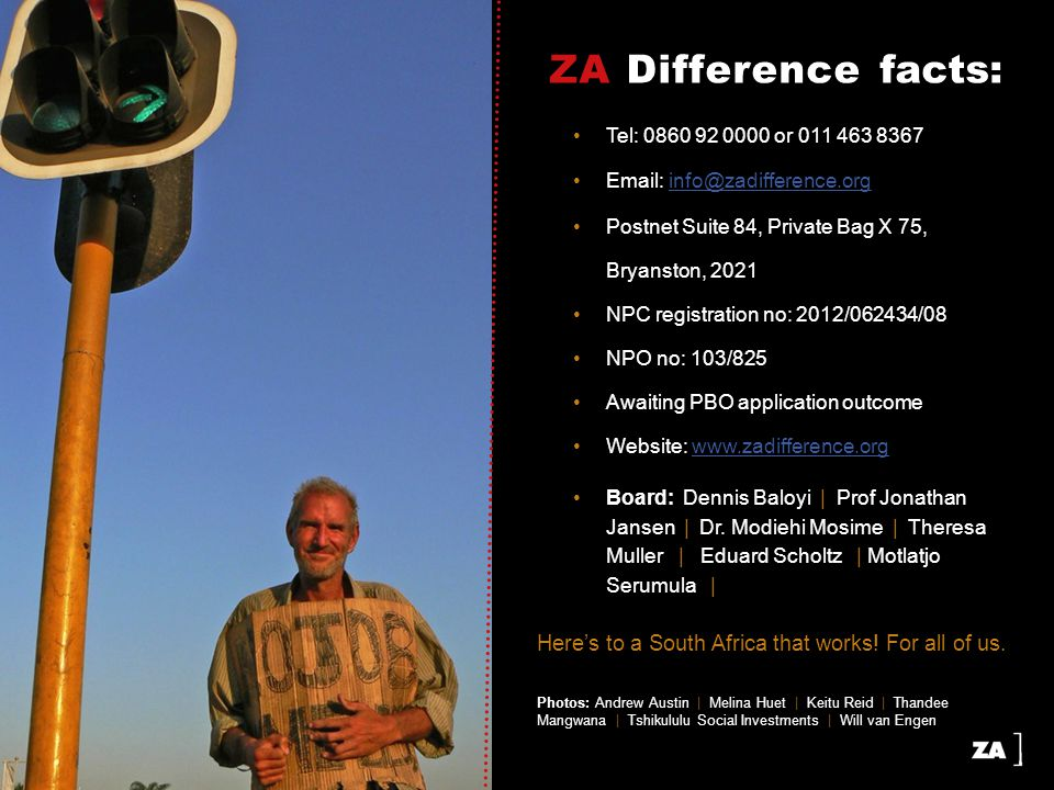 ZA Difference facts: Tel: 0860 92 0000 or 011 463 8367 Email: info@zadifference.orginfo@zadifference.org Postnet Suite 84, Private Bag X 75, Bryanston, 2021 NPC registration no: 2012/062434/08 NPO no: 103/825 Awaiting PBO application outcome Website: www.zadifference.orgwww.zadifference.org Board: Dennis Baloyi | Prof Jonathan Jansen | Dr.