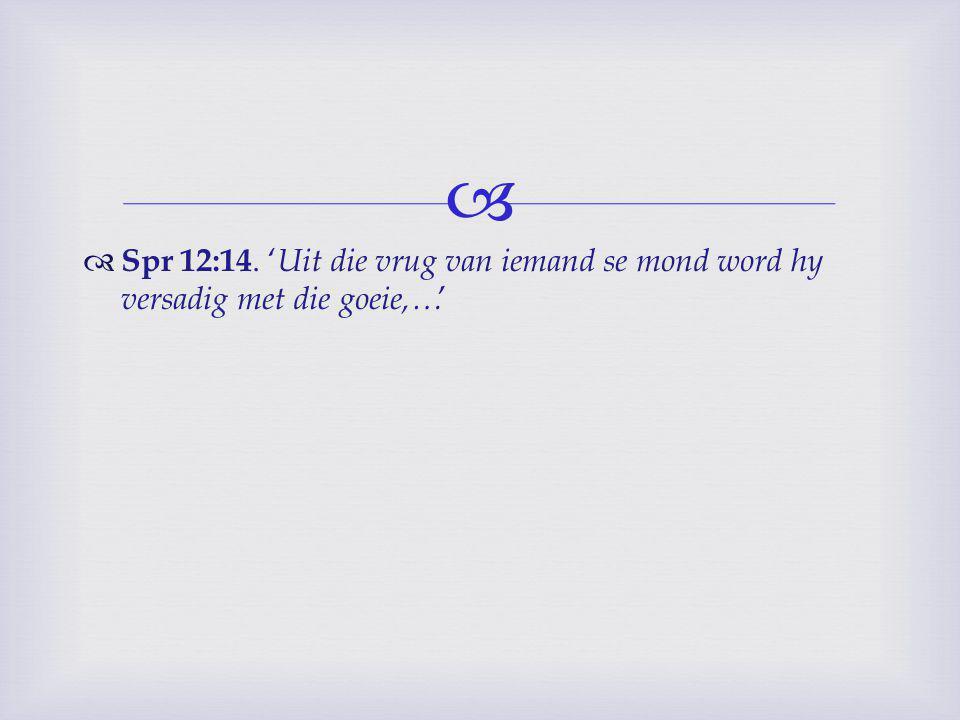   Spr 12:14. ' Uit die vrug van iemand se mond word hy versadig met die goeie,… '