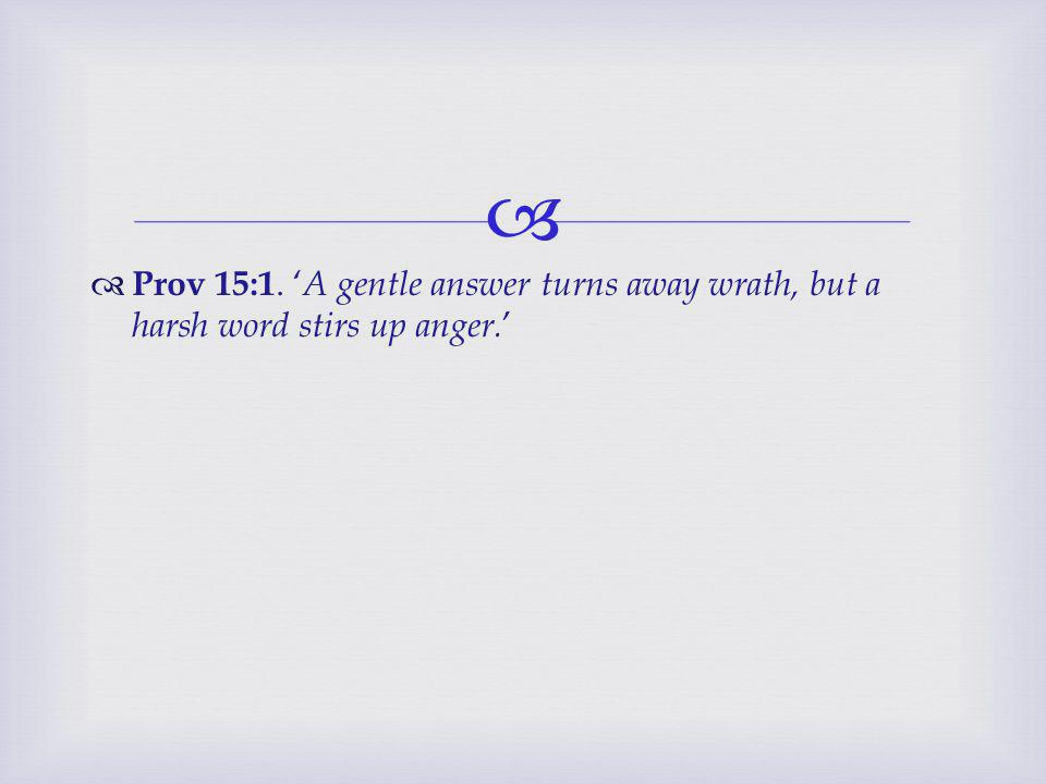   Prov 15:1. ' A gentle answer turns away wrath, but a harsh word stirs up anger. '