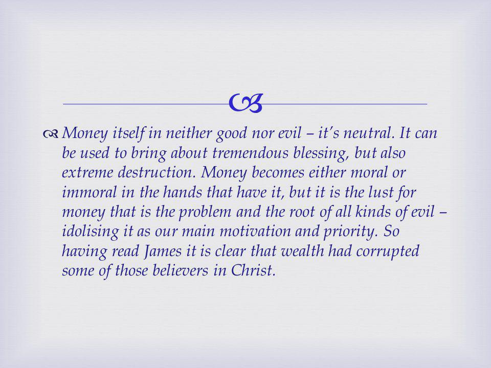   Money itself in neither good nor evil – it's neutral.