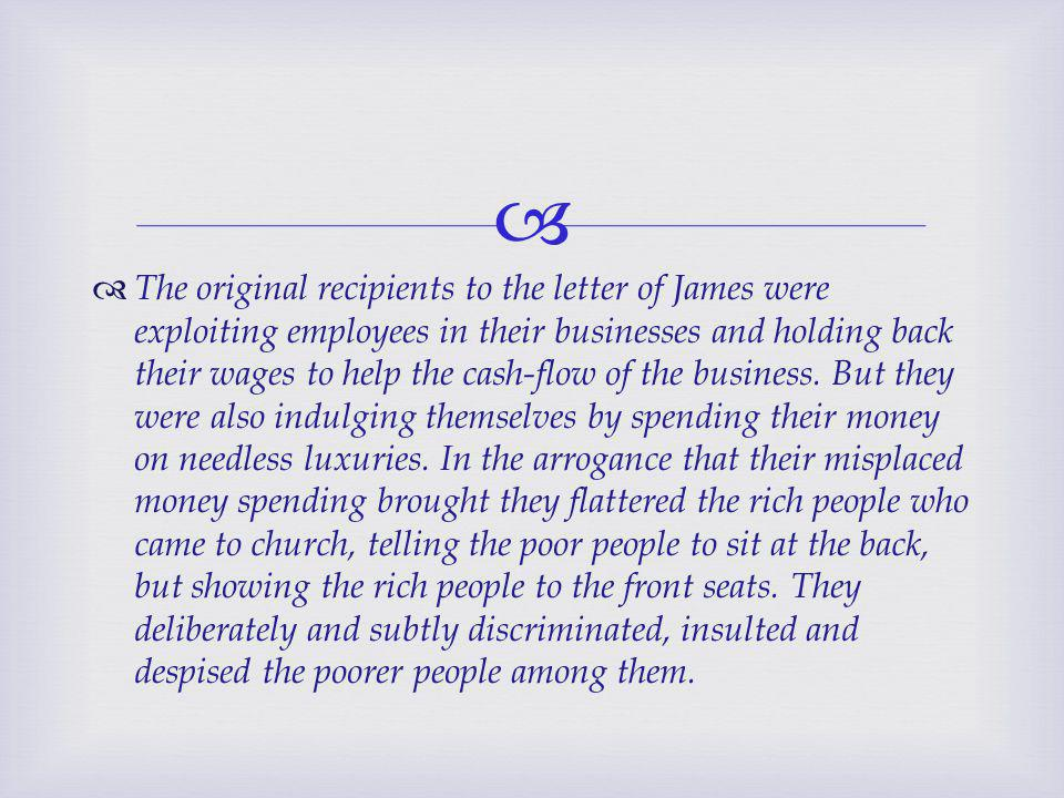   The original recipients to the letter of James were exploiting employees in their businesses and holding back their wages to help the cash-flow of the business.