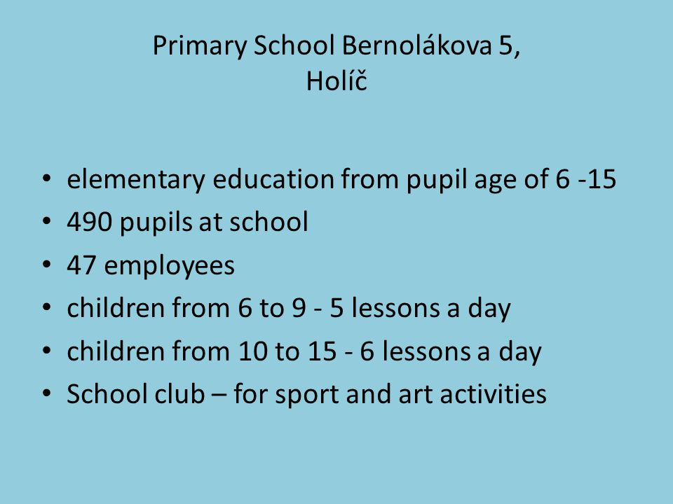 Primary School Bernolákova 5, Holíč elementary education from pupil age of 6 -15 490 pupils at school 47 employees children from 6 to 9 - 5 lessons a day children from 10 to 15 - 6 lessons a day School club – for sport and art activities