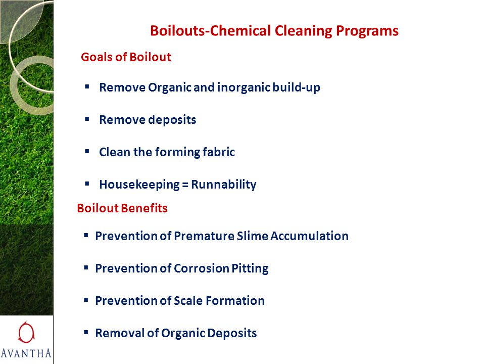 Boilouts-Chemical Cleaning Programs Goals of Boilout  Remove Organic and inorganic build-up  Remove deposits  Clean the forming fabric  Housekeepi