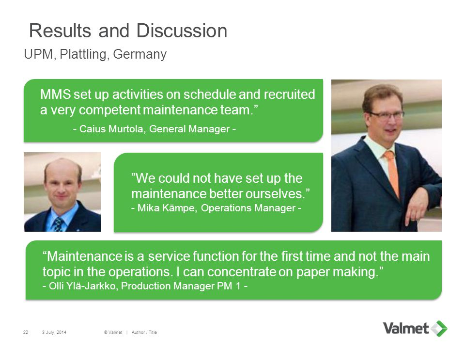 Results and Discussion UPM, Plattling, Germany 22 MMS set up activities on schedule and recruited a very competent maintenance team.  - Caius Murtola, General Manager - MMS set up activities on schedule and recruited a very competent maintenance team.  - Caius Murtola, General Manager - We could not have set up the maintenance better ourselves. - Mika Kämpe, Operations Manager - Maintenance is a service function for the first time and not the main topic in the operations.