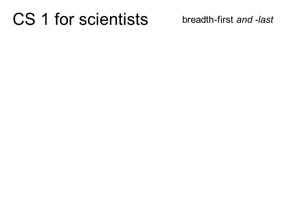 CS 1 for scientists breadth-first and -last