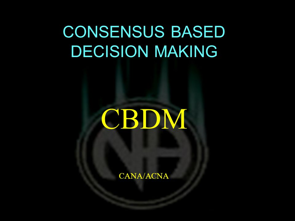 CONSENSUS BASED DECISION MAKING CBDM CANA/ACNA