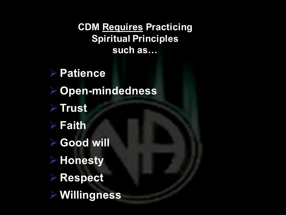 CDM Requires Practicing Spiritual Principles such as…  Patience  Open-mindedness  Trust  Faith  Good will  Honesty  Respect  Willingness