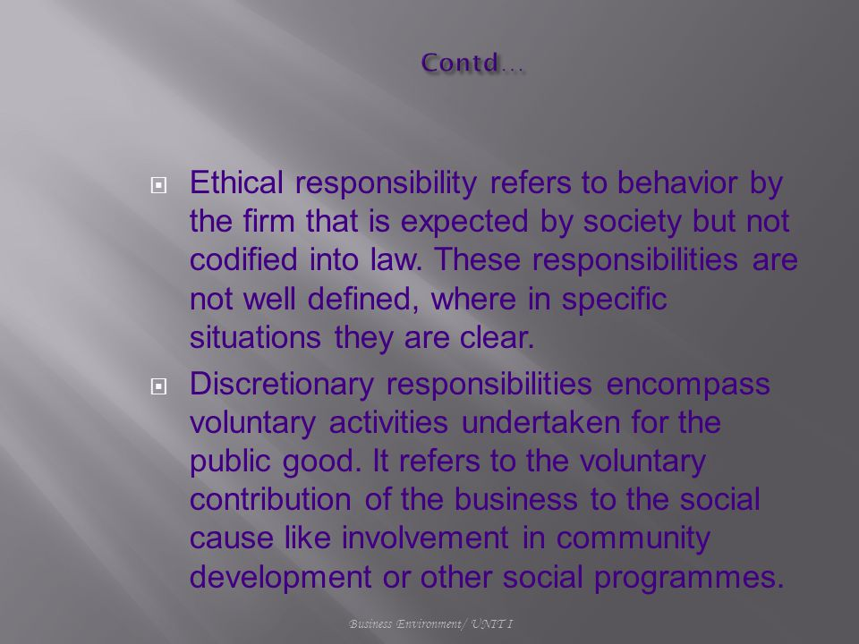  Ethical responsibility refers to behavior by the firm that is expected by society but not codified into law. These responsibilities are not well def