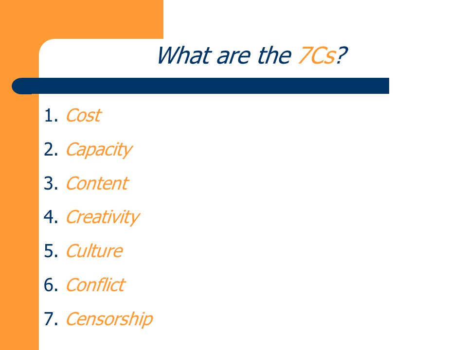 What are the 7Cs? 1. Cost 2. Capacity 3. Content 4. Creativity 5. Culture 6. Conflict 7. Censorship