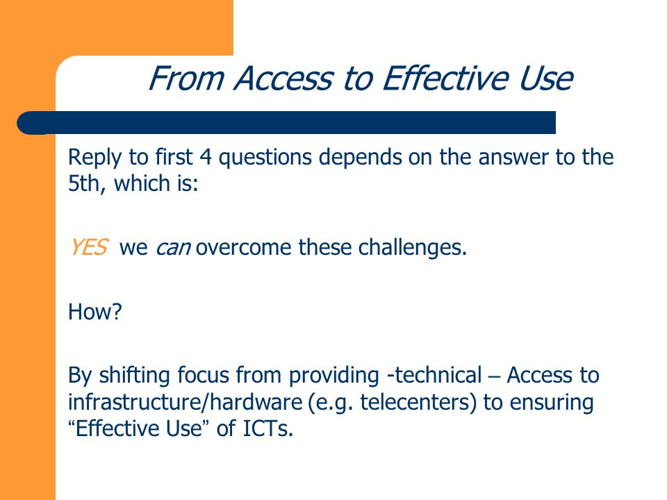 From Access to Effective Use Reply to first 4 questions depends on the answer to the 5th, which is: YES we can overcome these challenges.
