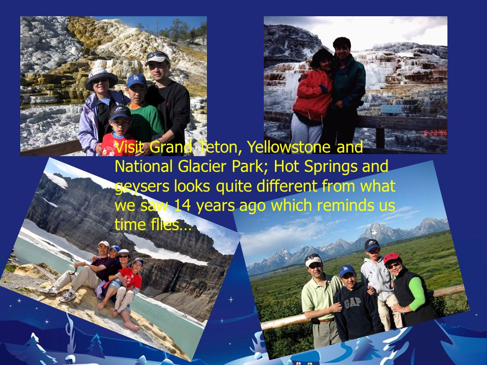 Visit Grand Teton, Yellowstone and National Glacier Park; Hot Springs and geysers looks quite different from what we saw 14 years ago which reminds us time flies…