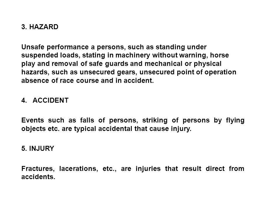 3. HAZARD Unsafe performance a persons, such as standing under suspended loads, stating in machinery without warning, horse play and removal of safe g