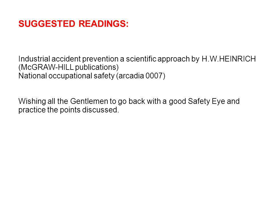 SUGGESTED READINGS: Industrial accident prevention a scientific approach by H.W.HEINRICH (McGRAW-HILL publications) National occupational safety (arcadia 0007) Wishing all the Gentlemen to go back with a good Safety Eye and practice the points discussed.