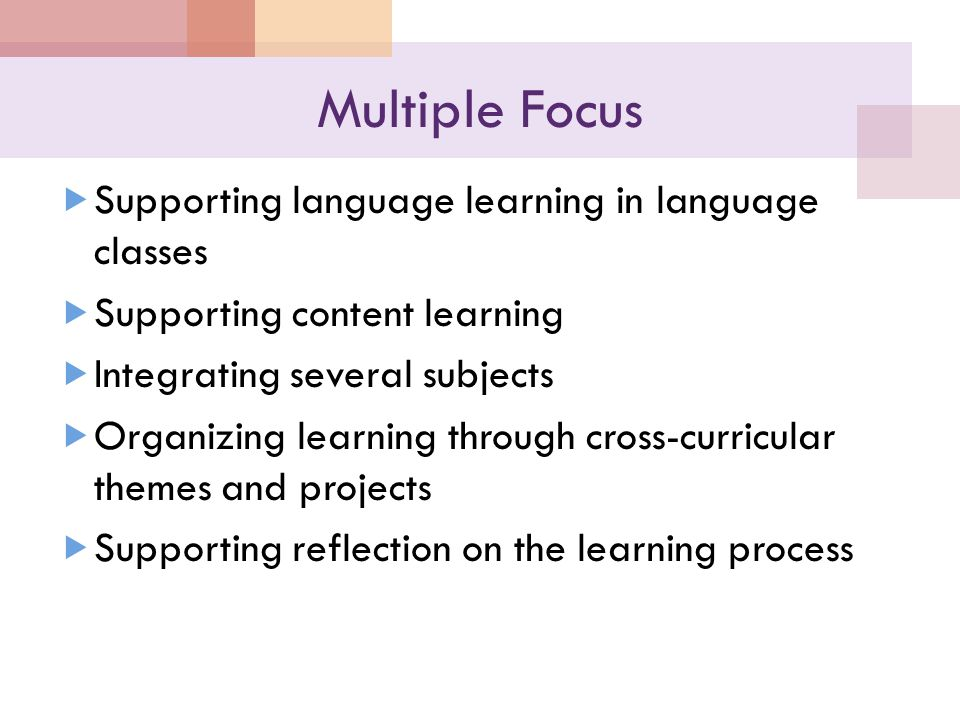 Multiple Focus  Supporting language learning in language classes  Supporting content learning  Integrating several subjects  Organizing learning through cross-curricular themes and projects  Supporting reflection on the learning process
