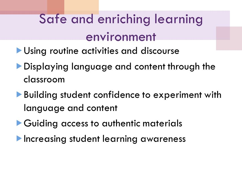 Safe and enriching learning environment  Using routine activities and discourse  Displaying language and content through the classroom  Building student confidence to experiment with language and content  Guiding access to authentic materials  Increasing student learning awareness