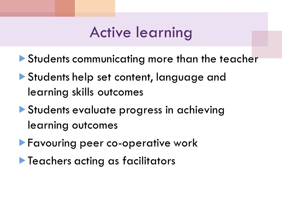 Active learning  Students communicating more than the teacher  Students help set content, language and learning skills outcomes  Students evaluate progress in achieving learning outcomes  Favouring peer co-operative work  Teachers acting as facilitators