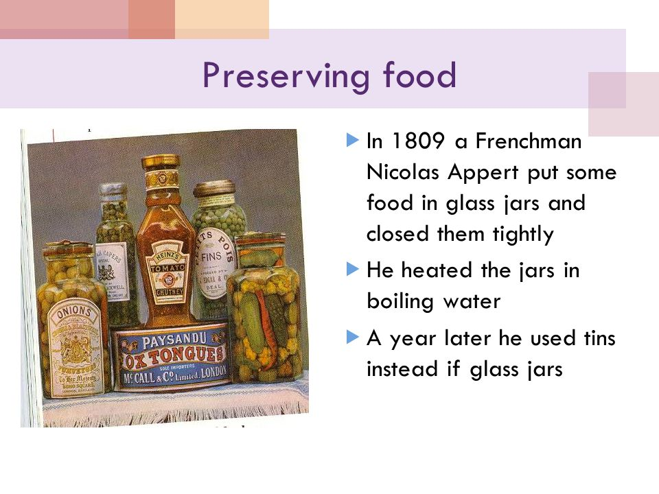 Preserving food  In 1809 a Frenchman Nicolas Appert put some food in glass jars and closed them tightly  He heated the jars in boiling water  A year later he used tins instead if glass jars