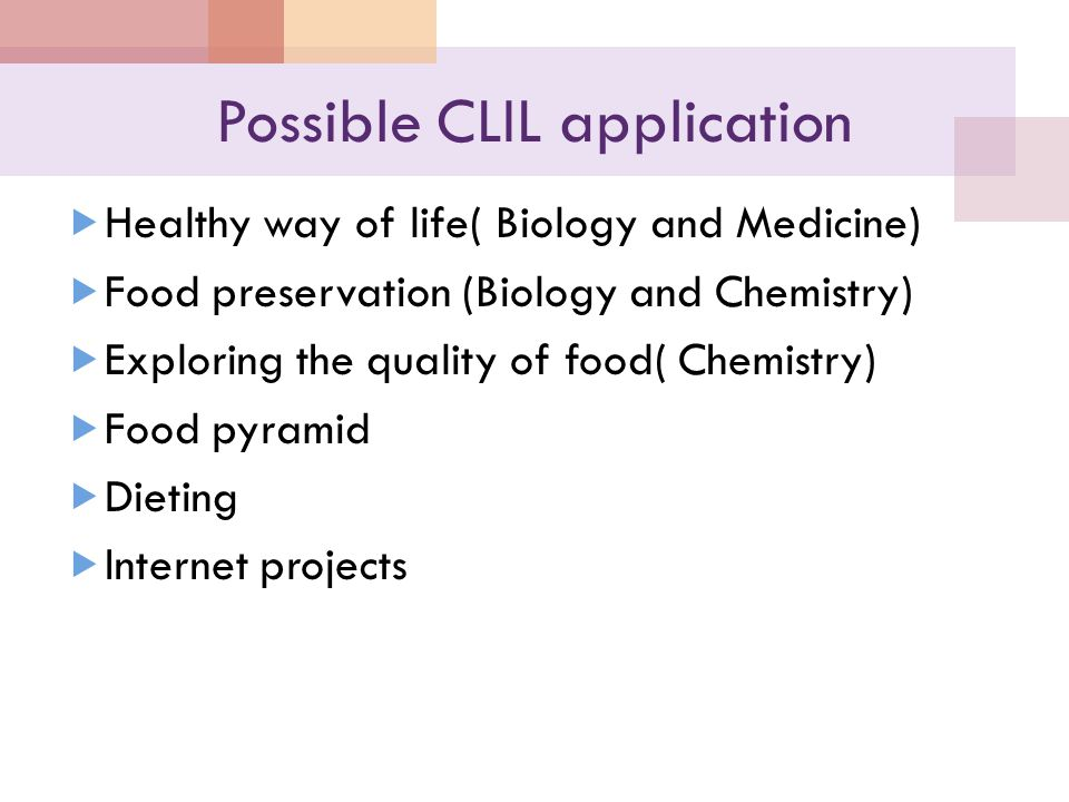 Possible CLIL application  Healthy way of life( Biology and Medicine)  Food preservation (Biology and Chemistry)  Exploring the quality of food( Ch