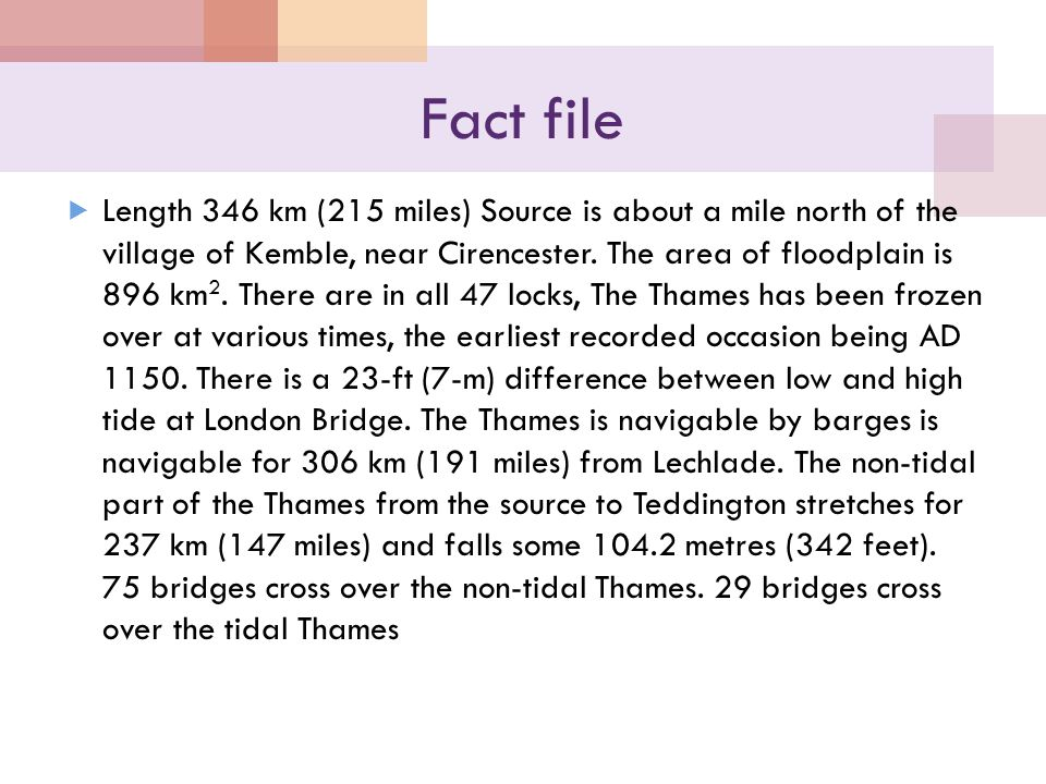 Fact file  Length 346 km (215 miles) Source is about a mile north of the village of Kemble, near Cirencester.