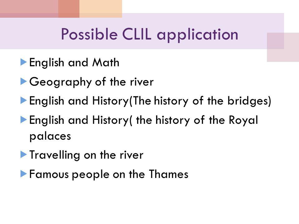 Possible CLIL application  English and Math  Geography of the river  English and History(The history of the bridges)  English and History( the history of the Royal palaces  Travelling on the river  Famous people on the Thames