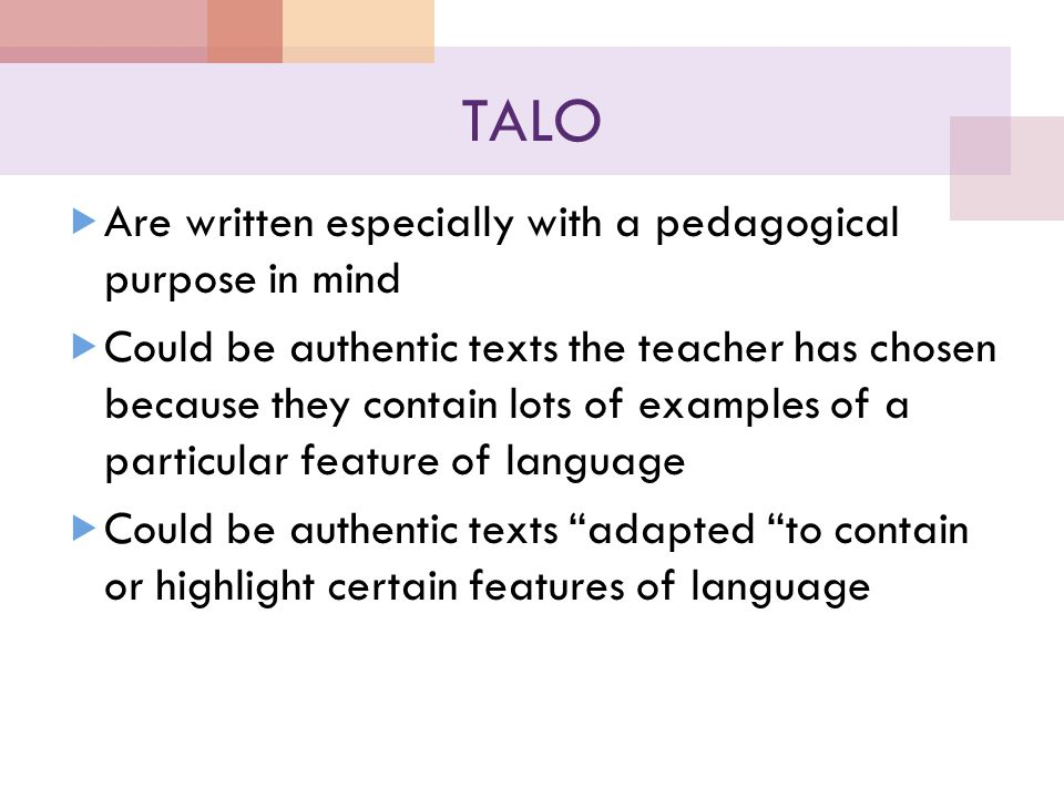 TALO  Are written especially with a pedagogical purpose in mind  Could be authentic texts the teacher has chosen because they contain lots of examples of a particular feature of language  Could be authentic texts adapted to contain or highlight certain features of language