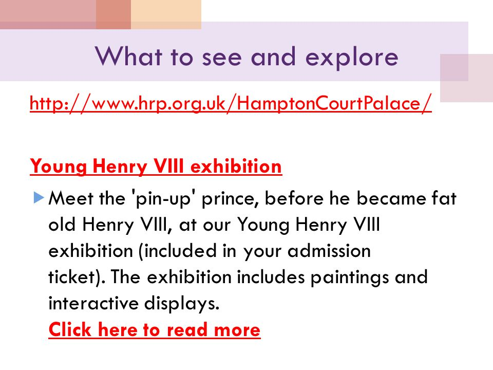 What to see and explore http://www.hrp.org.uk/HamptonCourtPalace/ Young Henry VIII exhibition  Meet the 'pin-up' prince, before he became fat old Hen