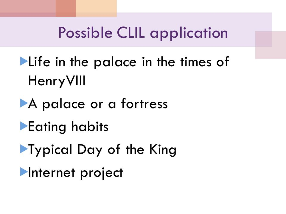 Possible CLIL application  Life in the palace in the times of HenryVIII  A palace or a fortress  Eating habits  Typical Day of the King  Internet project