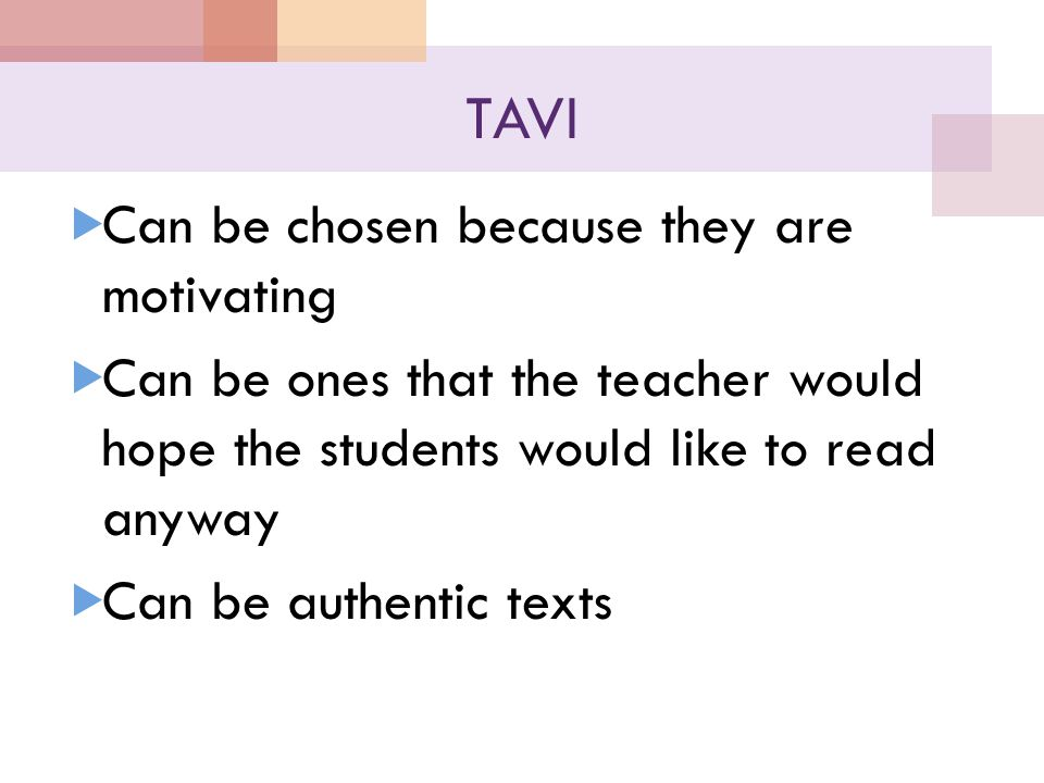 TAVI  Can be chosen because they are motivating  Can be ones that the teacher would hope the students would like to read anyway  Can be authentic texts