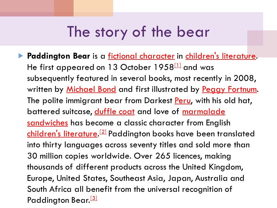 The story of the bear  Paddington Bear is a fictional character in children's literature. He first appeared on 13 October 1958 [1] and was subsequent