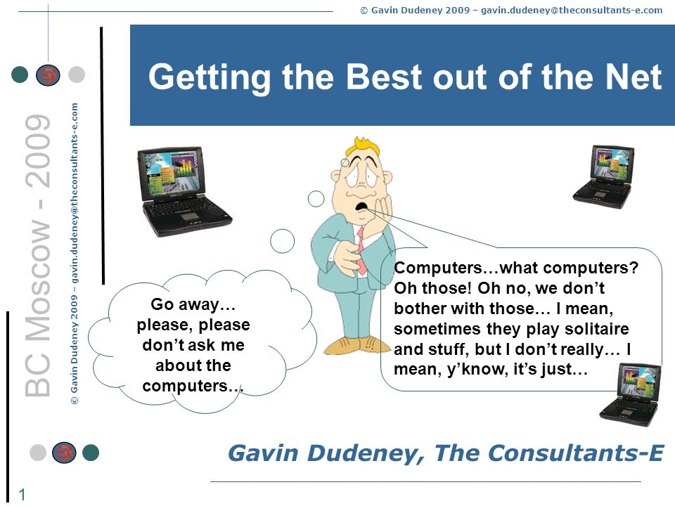 © Gavin Dudeney 2009 – gavin.dudeney@theconsultants-e.com 1 BC Moscow - 2009 Getting the Best out of the Net Gavin Dudeney, The Consultants-E Computers…what computers.