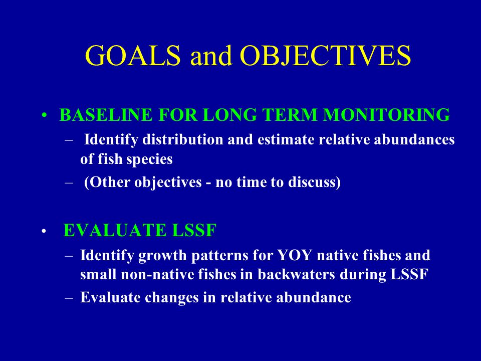 GOALS and OBJECTIVES BASELINE FOR LONG TERM MONITORING – Identify distribution and estimate relative abundances of fish species – (Other objectives -