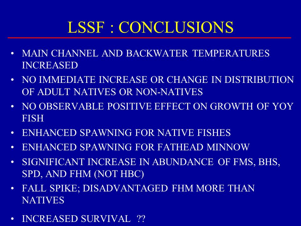 LSSF : CONCLUSIONS MAIN CHANNEL AND BACKWATER TEMPERATURES INCREASED NO IMMEDIATE INCREASE OR CHANGE IN DISTRIBUTION OF ADULT NATIVES OR NON-NATIVES N