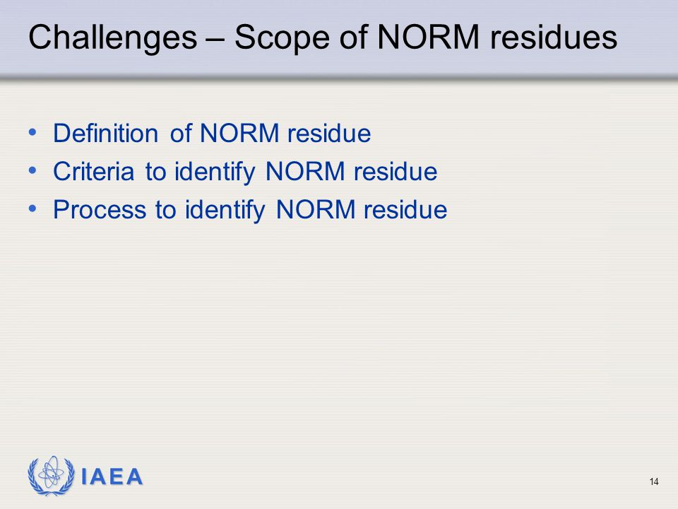 IAEA Definition of NORM residue Criteria to identify NORM residue Process to identify NORM residue 14 Challenges – Scope of NORM residues