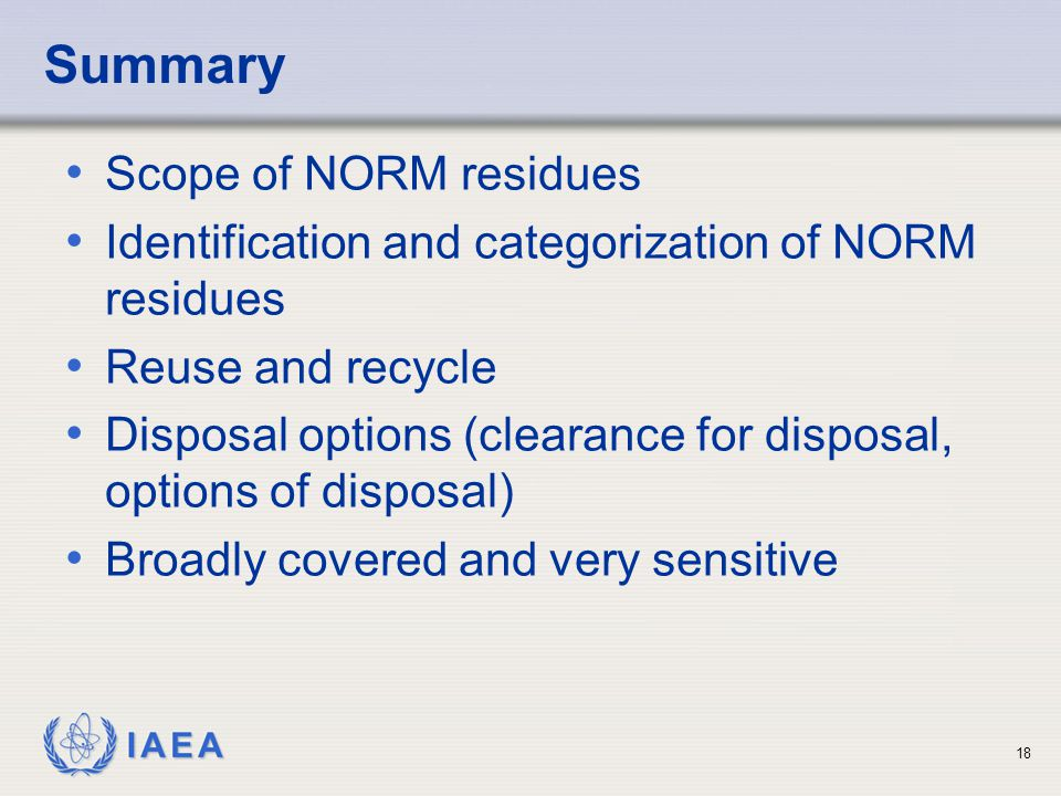 IAEA Summary Scope of NORM residues Identification and categorization of NORM residues Reuse and recycle Disposal options (clearance for disposal, opt