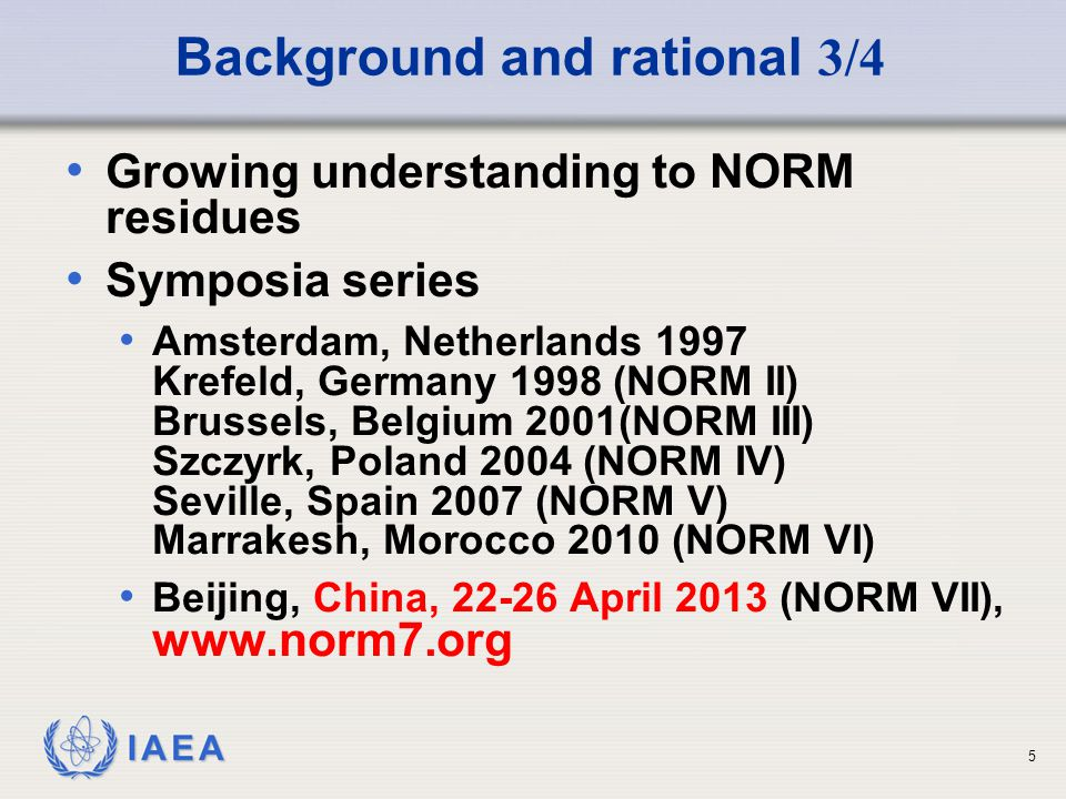 IAEA Background and rational 4/4 General Conference Resolutions 2008: Encourages the Secretariat to continue its efforts to develop safety guidance for management of Naturally Occurring Radioactive Materials (NORM) WASSC 31 (June 2011) Concluded that: WS-G-1.2 is to be revised at the light of the new requirements and developments.