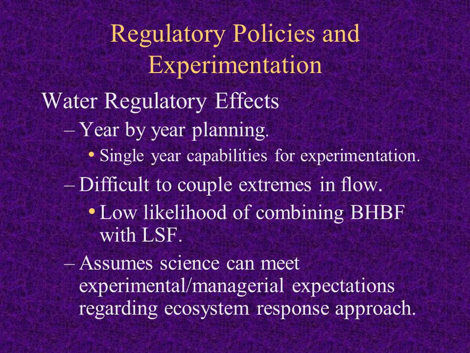 Regulatory Policies and Experimentation Water Regulatory Effects & Experimental Design Meeting RPA's based on water availability may drive AM approach that is objective driven rather than hypothesis driven.