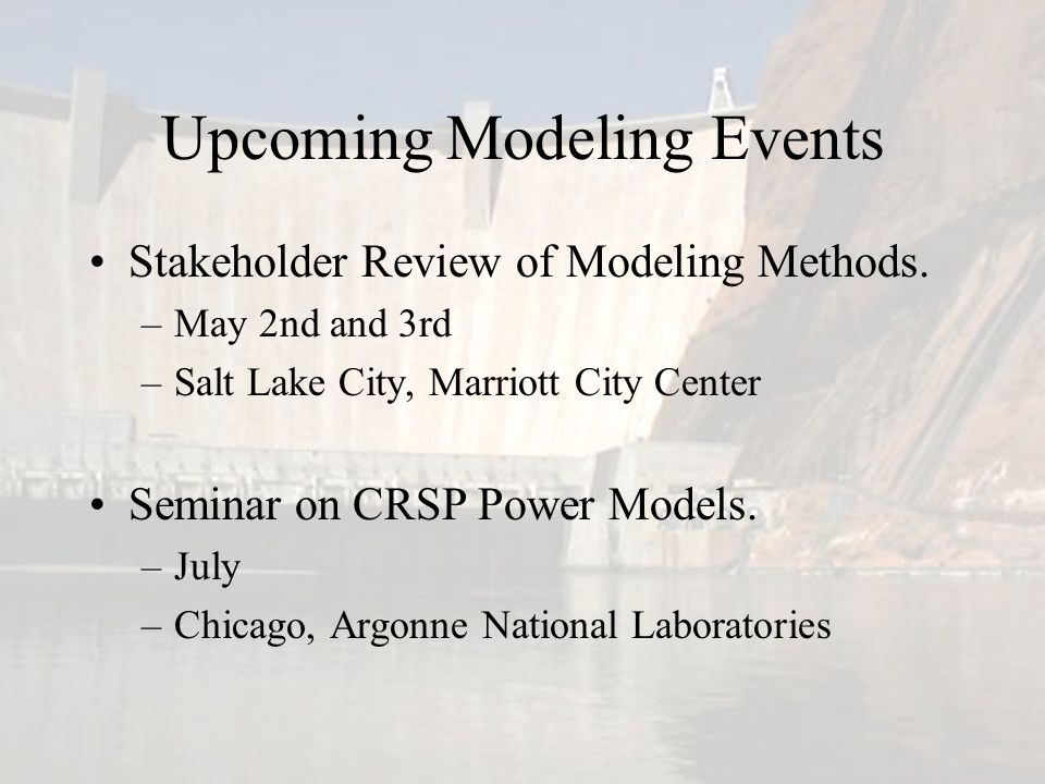 Upcoming Modeling Events Stakeholder Review of Modeling Methods. –May 2nd and 3rd –Salt Lake City, Marriott City Center Seminar on CRSP Power Models.