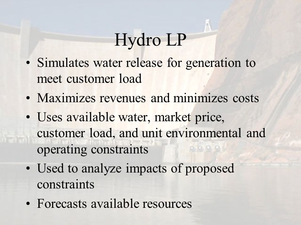 Hydro LP Simulates water release for generation to meet customer load Maximizes revenues and minimizes costs Uses available water, market price, customer load, and unit environmental and operating constraints Used to analyze impacts of proposed constraints Forecasts available resources