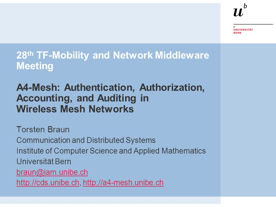 28 th TF-Mobility and Network Middleware Meeting A4-Mesh: Authentication, Authorization, Accounting, and Auditing in Wireless Mesh Networks Torsten Braun Communication and Distributed Systems Institute of Computer Science and Applied Mathematics Universität Bern braun@iam.unibe.ch http://cds.unibe.chhttp://cds.unibe.ch, http://a4-mesh.unibe.chhttp://a4-mesh.unibe.ch