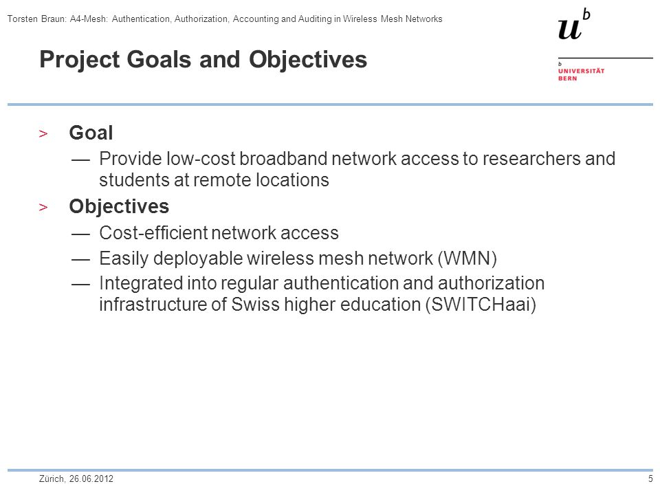 Project Goals and Objectives  Goal —Provide low-cost broadband network access to researchers and students at remote locations  Objectives —Cost-efficient network access —Easily deployable wireless mesh network (WMN) —Integrated into regular authentication and authorization infrastructure of Swiss higher education (SWITCHaai) Zürich, 26.06.20125 Torsten Braun: A4-Mesh: Authentication, Authorization, Accounting and Auditing in Wireless Mesh Networks