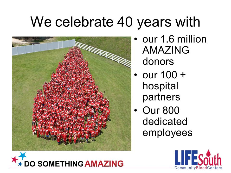 We celebrate 40 years with our 1.6 million AMAZING donors our 100 + hospital partners Our 800 dedicated employees
