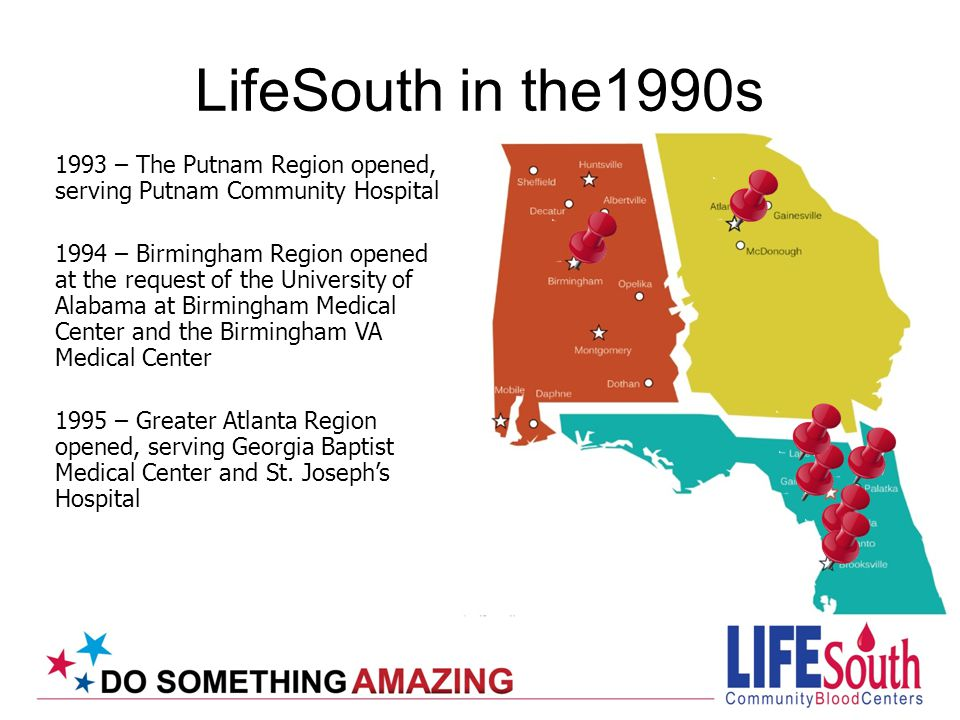 1993 – The Putnam Region opened, serving Putnam Community Hospital 1994 – Birmingham Region opened at the request of the University of Alabama at Birmingham Medical Center and the Birmingham VA Medical Center 1995 – Greater Atlanta Region opened, serving Georgia Baptist Medical Center and St.